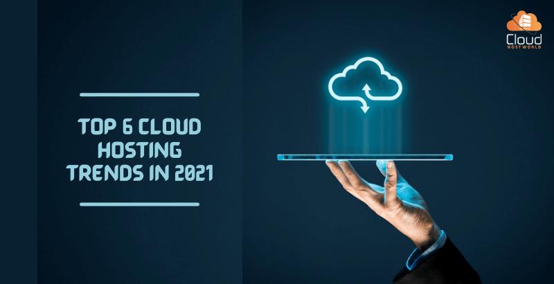 Top 6 Cloud Hosting Trends in 2021?
